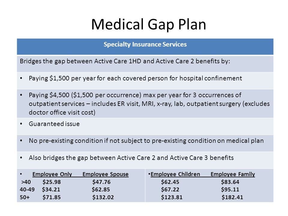 Medical Gap Plan Specialty Insurance Services Bridges the gap between Active Care 1HD and Active Care 2 benefits by: Paying $1,500 per year for each covered person for hospital confinement Paying $4,500 ($1,500 per occurrence) max per year for 3 occurrences of outpatient services – includes ER visit, MRI, x-ray, lab, outpatient surgery (excludes doctor office visit cost) Guaranteed issue No pre-existing condition if not subject to pre-existing condition on medical plan Also bridges the gap between Active Care 2 and Active Care 3 benefits Employee Only Employee Spouse >40 $25.98 $47.76 40-49 $34.21 $62.85 50+ $71.85 $132.02 Employee Children Employee Family $62.45 $83.64 $67.22 $95.11 $123.81 $182.41