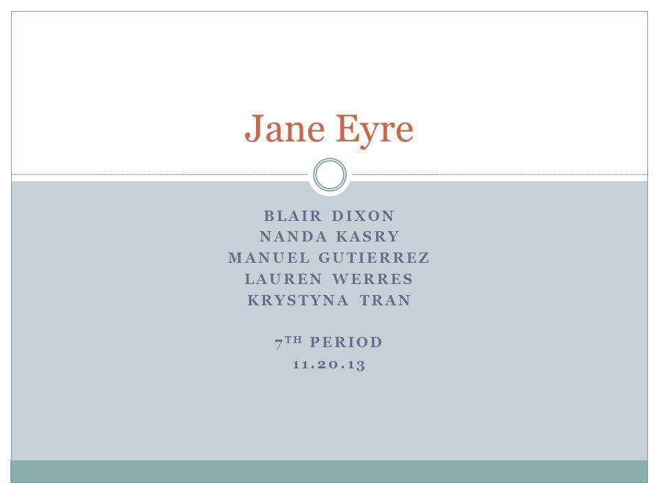BLAIR DIXON NANDA KASRY MANUEL GUTIERREZ LAUREN WERRES KRYSTYNA TRAN 7 TH PERIOD 11.20.13 Jane Eyre