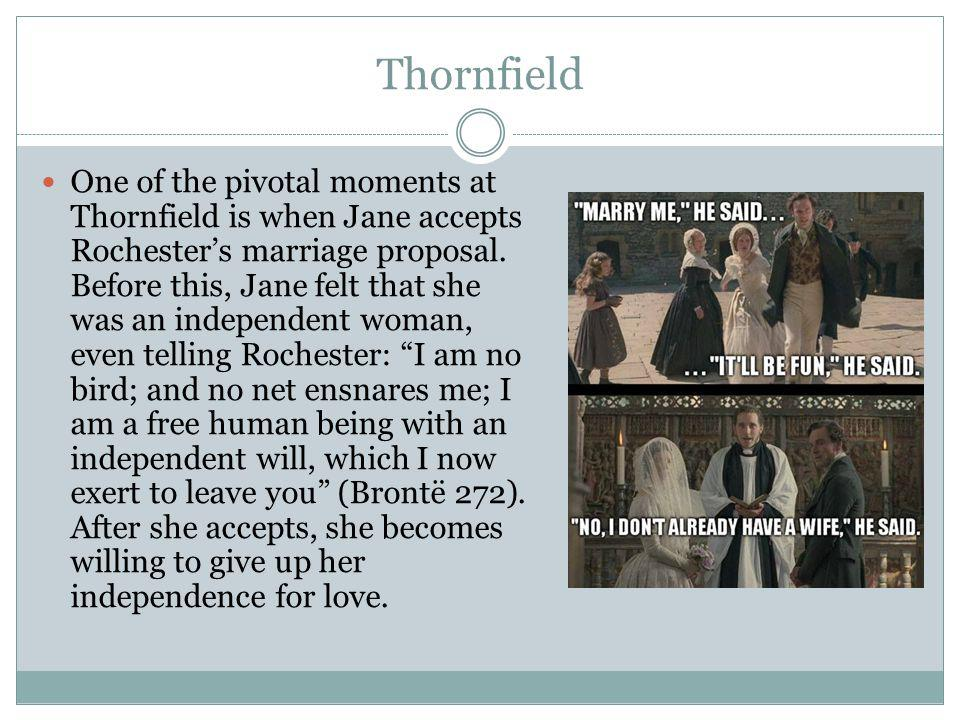 Thornfield One of the pivotal moments at Thornfield is when Jane accepts Rochester's marriage proposal.