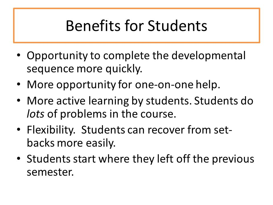 Benefits for Students Opportunity to complete the developmental sequence more quickly. More opportunity for one-on-one help. More active learning by s