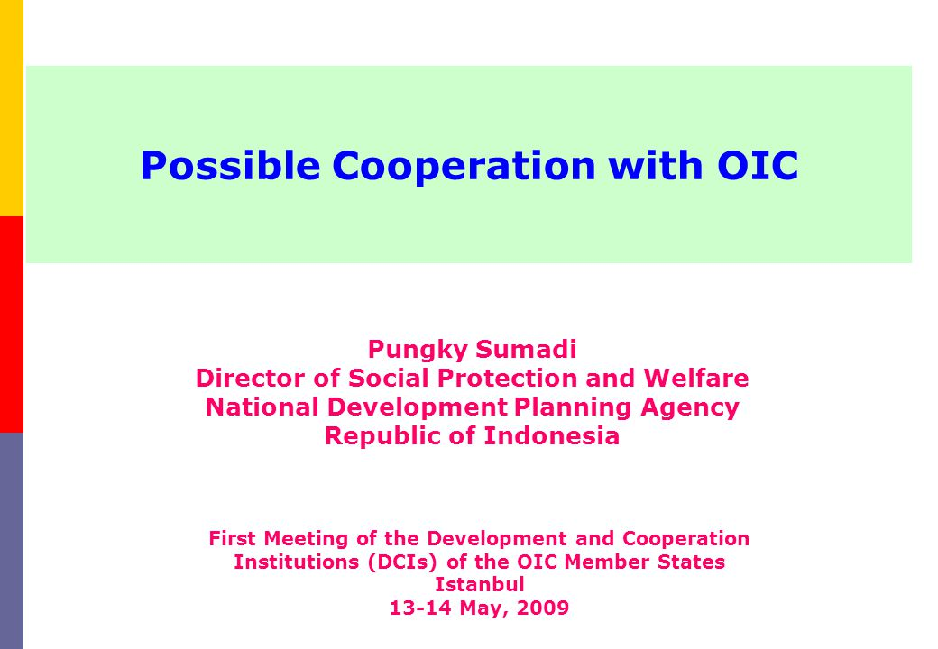 Possible Cooperation with OIC Pungky Sumadi Director of Social Protection and Welfare National Development Planning Agency Republic of Indonesia First Meeting of the Development and Cooperation Institutions (DCIs) of the OIC Member States Istanbul 13-14 May, 2009
