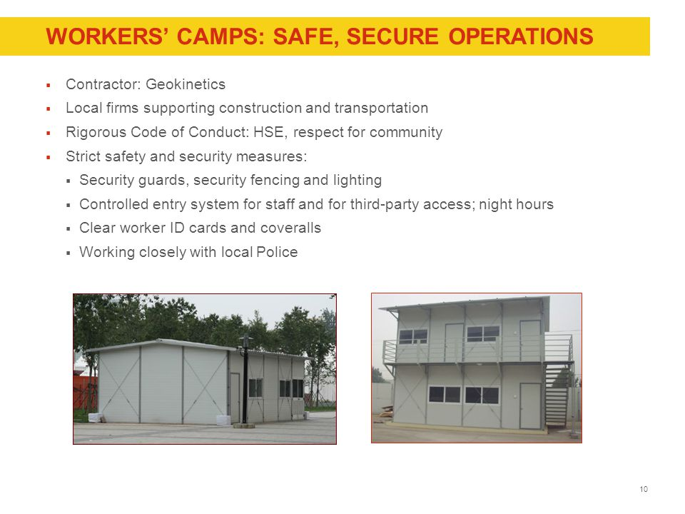 10 WORKERS' CAMPS: SAFE, SECURE OPERATIONS  Contractor: Geokinetics  Local firms supporting construction and transportation  Rigorous Code of Conduct: HSE, respect for community  Strict safety and security measures:  Security guards, security fencing and lighting  Controlled entry system for staff and for third-party access; night hours  Clear worker ID cards and coveralls  Working closely with local Police