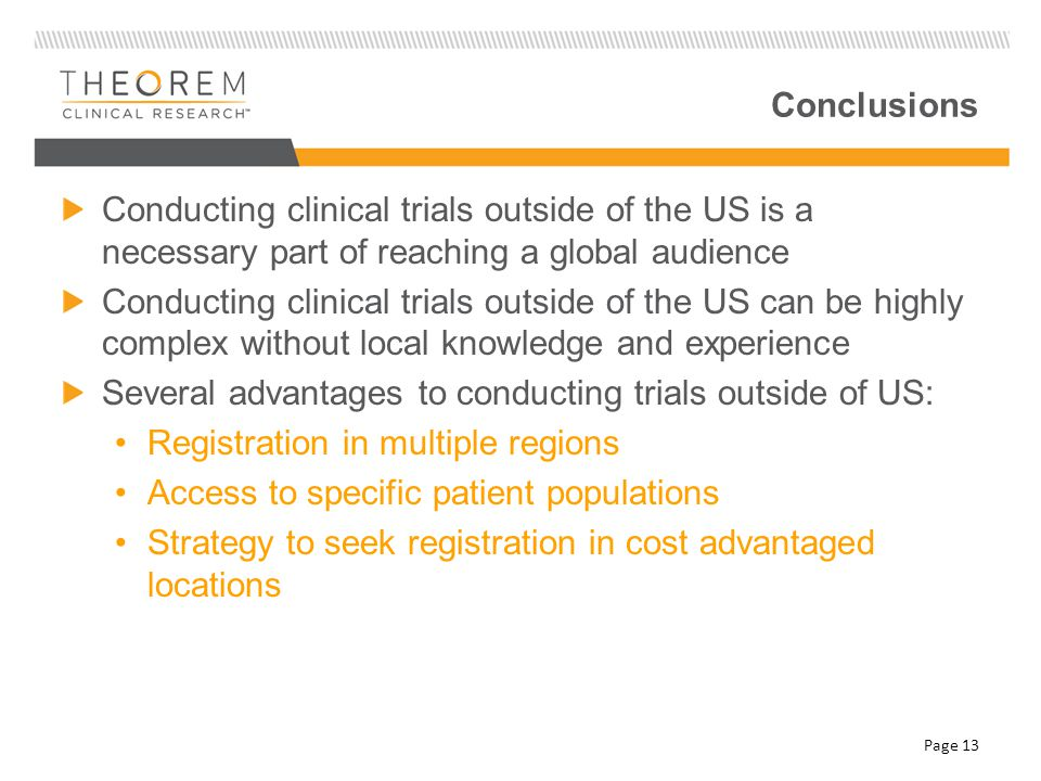 Conclusions Conducting clinical trials outside of the US is a necessary part of reaching a global audience Conducting clinical trials outside of the US can be highly complex without local knowledge and experience Several advantages to conducting trials outside of US: Registration in multiple regions Access to specific patient populations Strategy to seek registration in cost advantaged locations Page 13