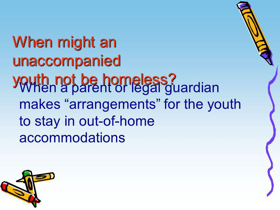 "When might an unaccompanied youth not be homeless? When a parent or legal guardian makes ""arrangements"" for the youth to stay in out-of-home accommoda"