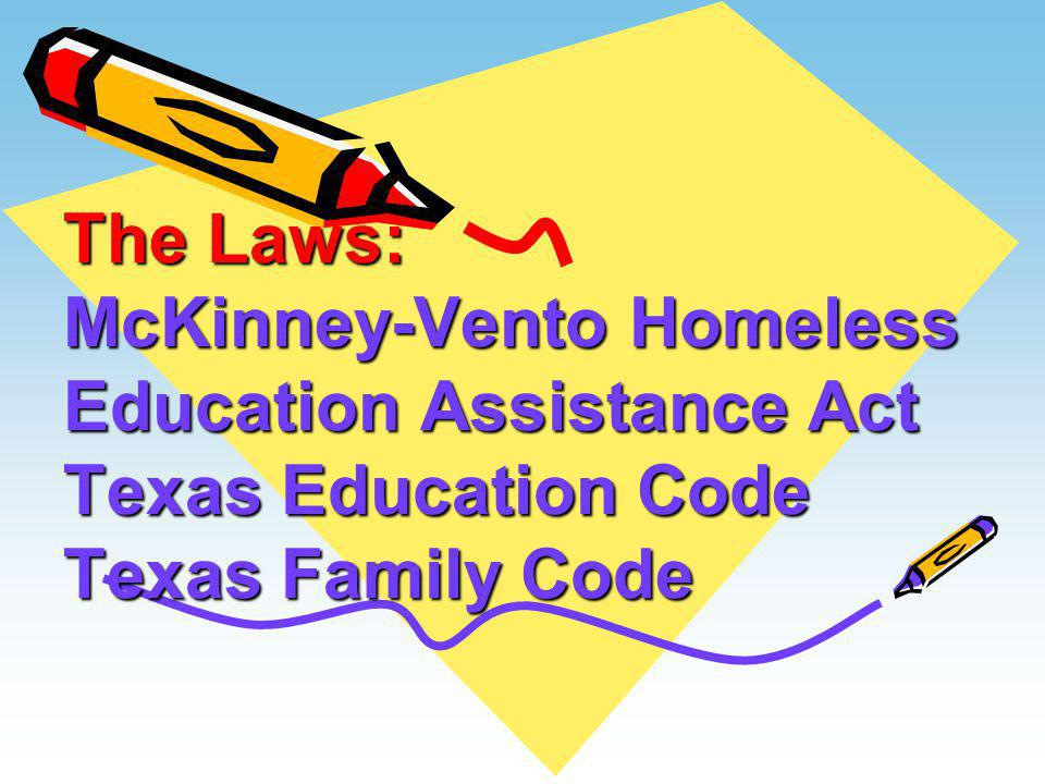The Laws: McKinney-Vento Homeless Education Assistance Act Texas Education Code Texas Family Code