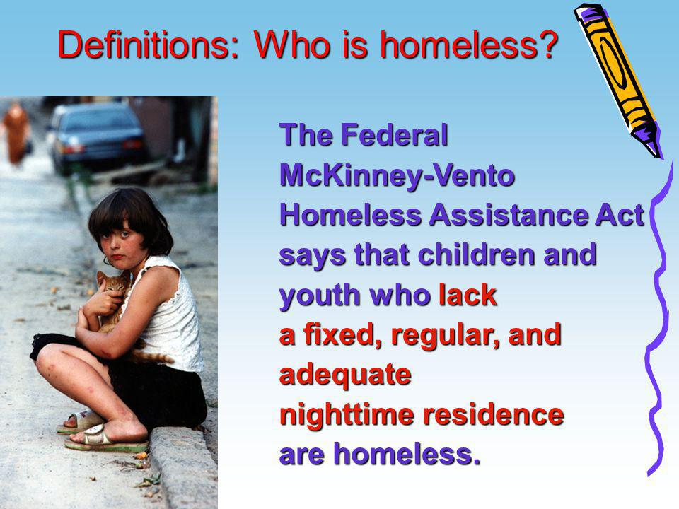 Definitions: Who is homeless? Definitions: Who is homeless? The Federal McKinney-Vento Homeless Assistance Act says that children and youth who lack a