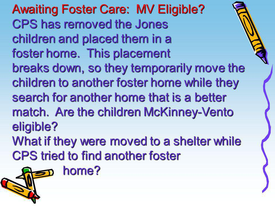 Awaiting Foster Care: MV Eligible? CPS has removed the Jones children and placed them in a foster home. This placement breaks down, so they temporaril