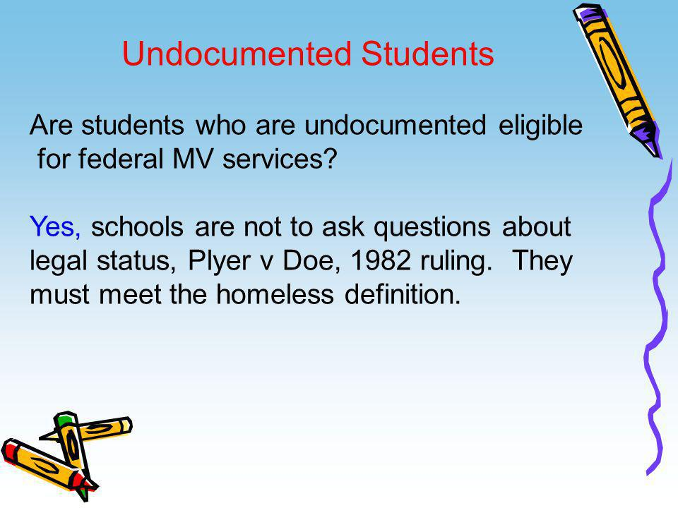 Undocumented Students Are students who are undocumented eligible for federal MV services? Yes, schools are not to ask questions about legal status, Pl