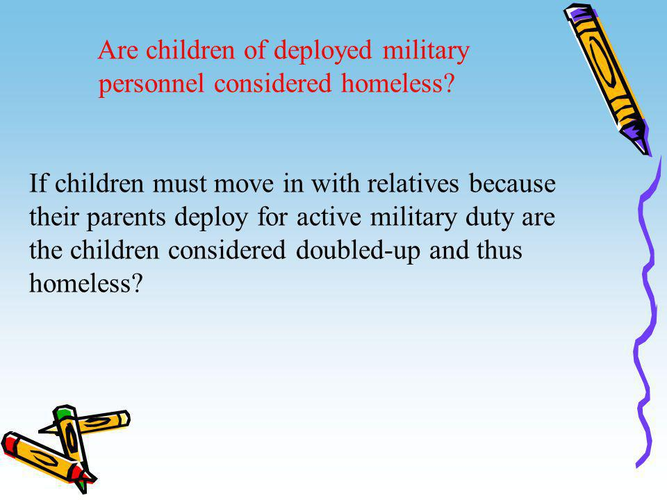 Are children of deployed military personnel considered homeless? If children must move in with relatives because their parents deploy for active milit