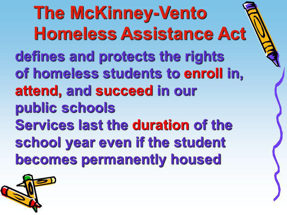 The McKinney-Vento Homeless Assistance Act defines and protects the rights of homeless students to enroll in, attend, and succeed in our public school