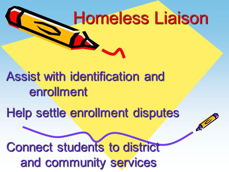 Homeless Liaison Assist with identification and enrollment Help settle enrollment disputes Connect students to district and community services and com
