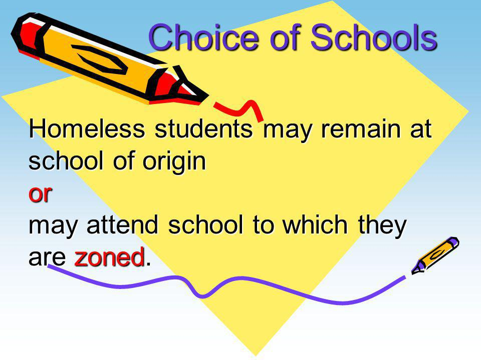 Choice of Schools Homeless students may remain at school of origin or may attend school to which they are zoned.