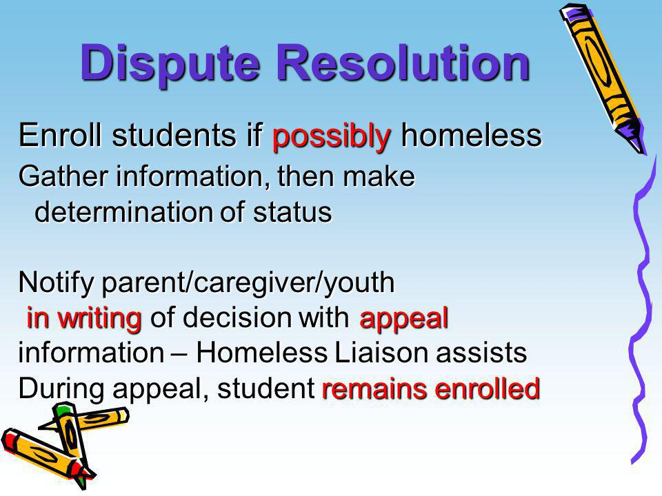 Dispute Resolution Enroll students if possibly homeless Gather information, then make determination of status determination of status Notify parent/ca