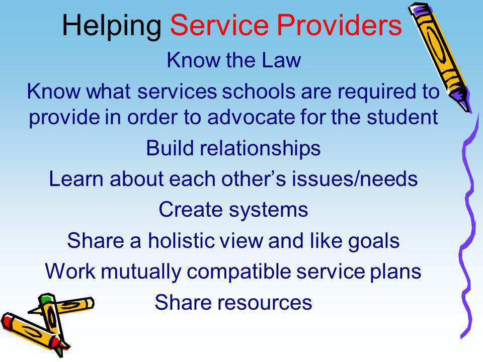 Helping Service Providers Know the Law Know what services schools are required to provide in order to advocate for the student Build relationships Lea