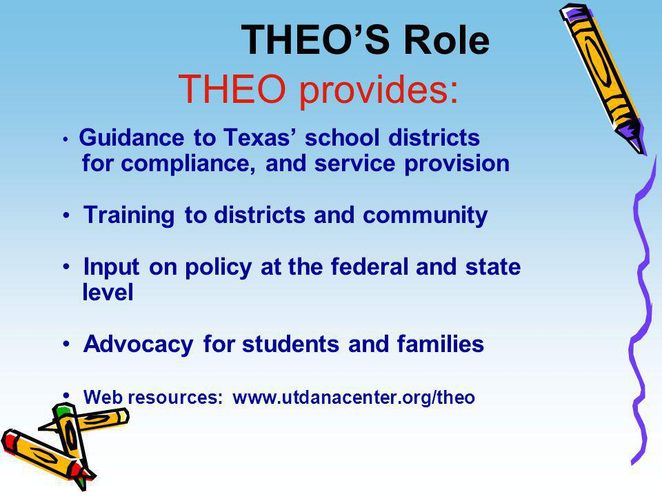 THEO'S Role Guidance to Texas' school districts for compliance, and service provision Training to districts and community Input on policy at the feder