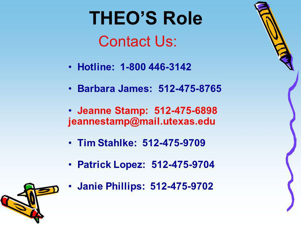 THEO'S Role Hotline: 1-800 446-3142 Barbara James: 512-475-8765 Jeanne Stamp: 512-475-6898 jeannestamp@mail.utexas.edu Tim Stahlke: 512-475-9709 Patri