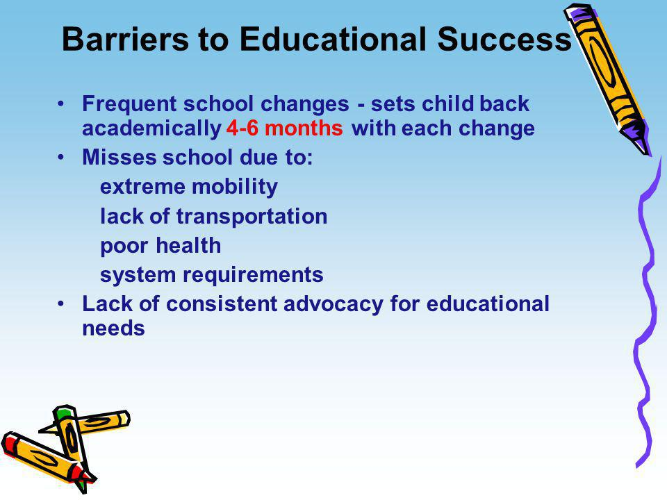 Barriers to Educational Success Frequent school changes - sets child back academically 4-6 months with each change Misses school due to: extreme mobil