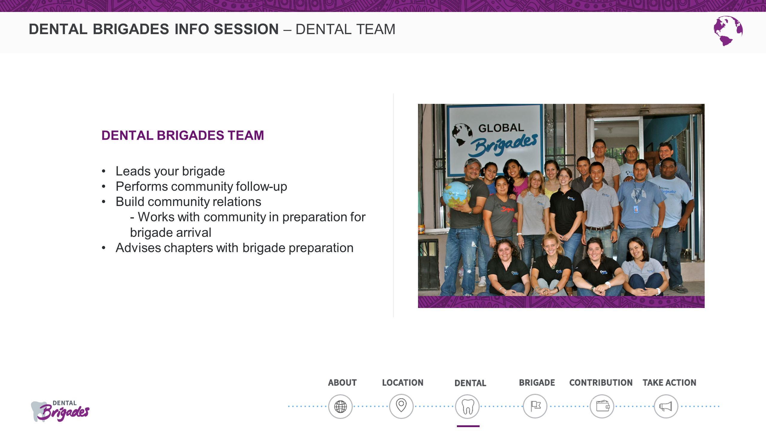 DENTAL BRIGADES INFO SESSION – DENTAL TEAM DENTAL BRIGADES TEAM Leads your brigade Performs community follow-up Build community relations - Works with