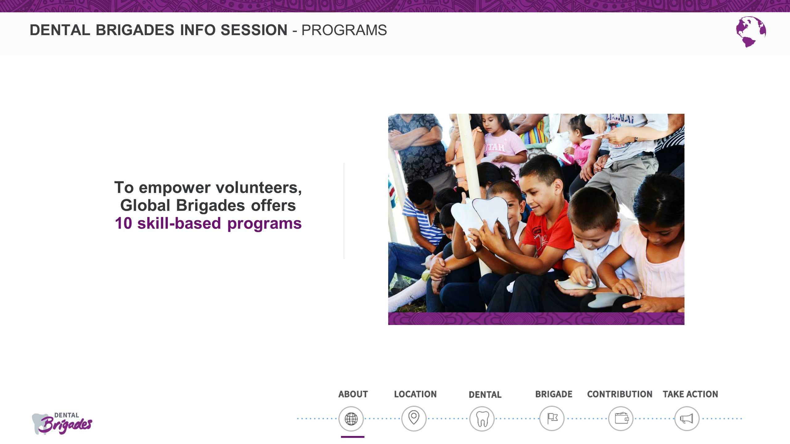 DENTAL BRIGADES INFO SESSION - PROGRAMS To empower volunteers, Global Brigades offers 10 skill-based programs