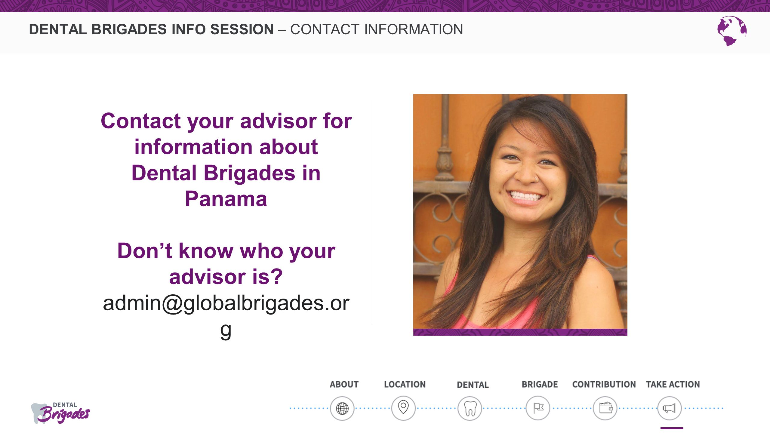 DENTAL BRIGADES INFO SESSION – CONTACT INFORMATION Contact your advisor for information about Dental Brigades in Panama Don't know who your advisor is