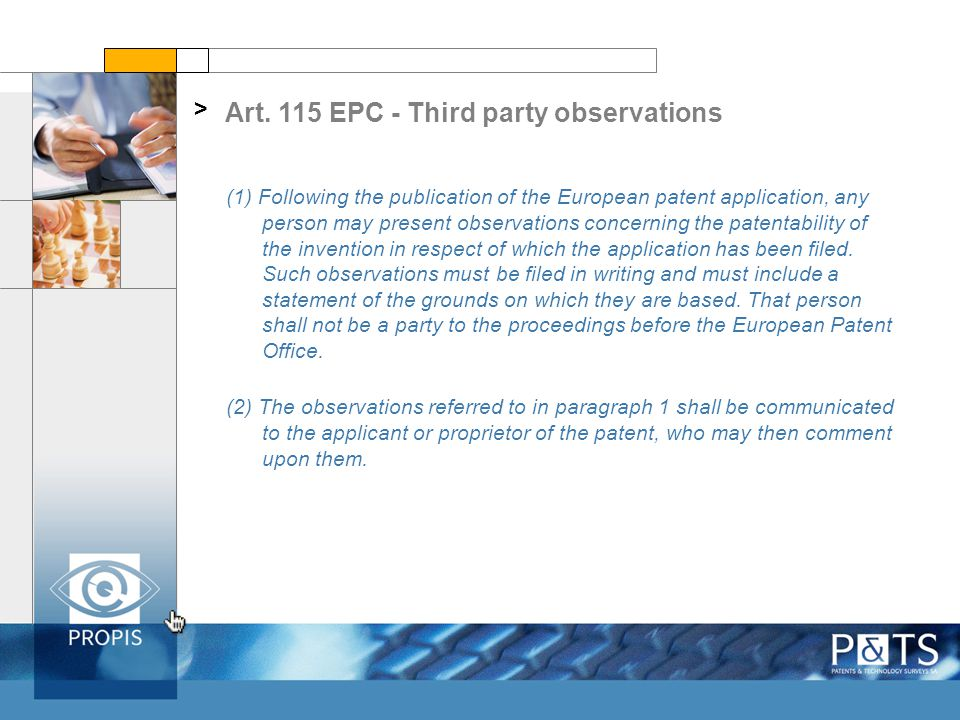 Observations by third parties: Pros > Cheap - no fees Very few (if any) formal requirements Usually comprise just a list of prior art references with some comments and arguments Already possible before grant May be filed anonymously The observations, and the comments of the applicant on the observations, are part of the application file and thus available to the public The Examiner must consider the observations if they are relevant The documents cited by a third party during the examination may still be used in a potential subsequent opposition.