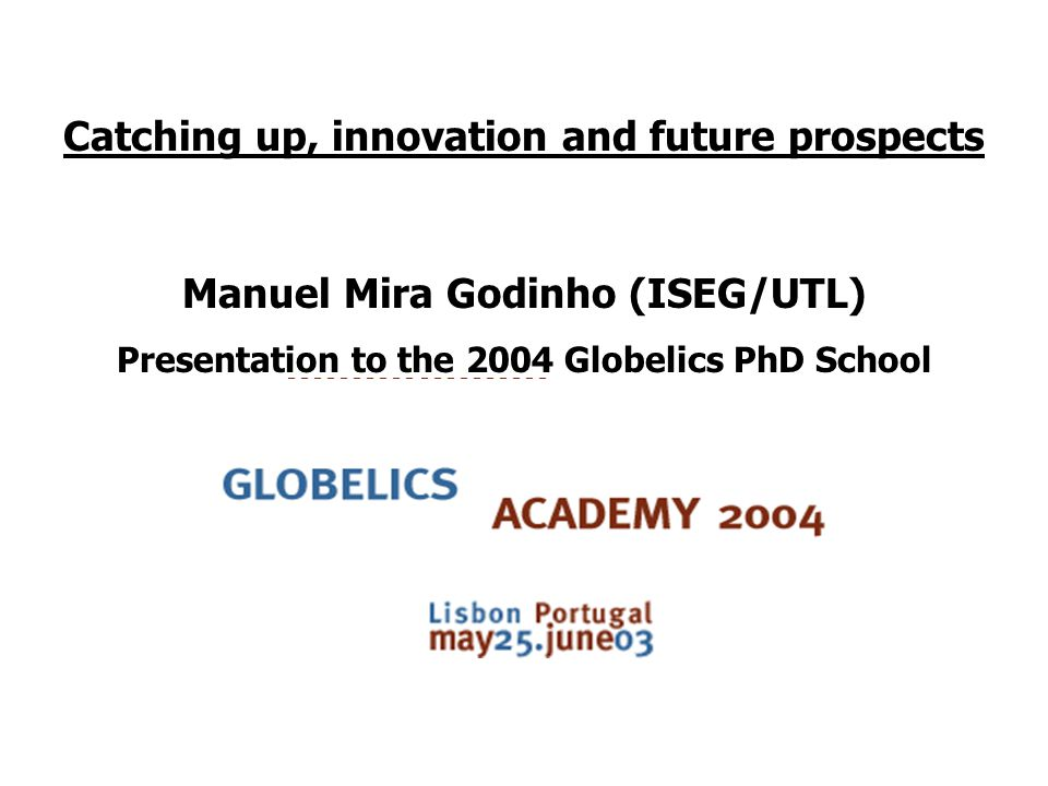 Catching up, innovation and future prospects Manuel Mira Godinho (ISEG/UTL) Presentation to the 2004 Globelics PhD School
