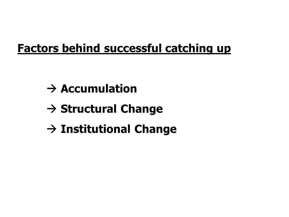 Factors behind successful catching up  Accumulation  Structural Change  Institutional Change