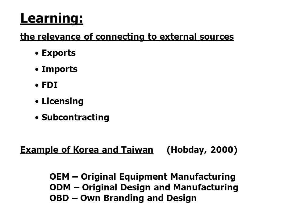 Learning: the relevance of connecting to external sources Exports Imports FDI Licensing Subcontracting Example of Korea and Taiwan (Hobday, 2000) OEM – Original Equipment Manufacturing ODM – Original Design and Manufacturing OBD – Own Branding and Design
