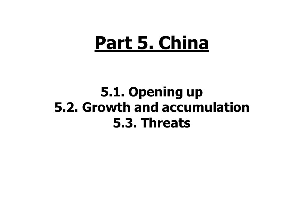 Part 5. China 5.1. Opening up 5.2. Growth and accumulation 5.3. Threats
