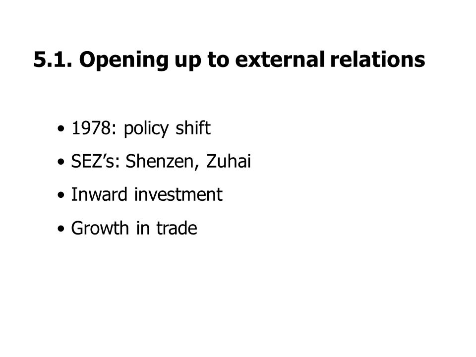 5.1. Opening up to external relations 1978: policy shift SEZ's: Shenzen, Zuhai Inward investment Growth in trade