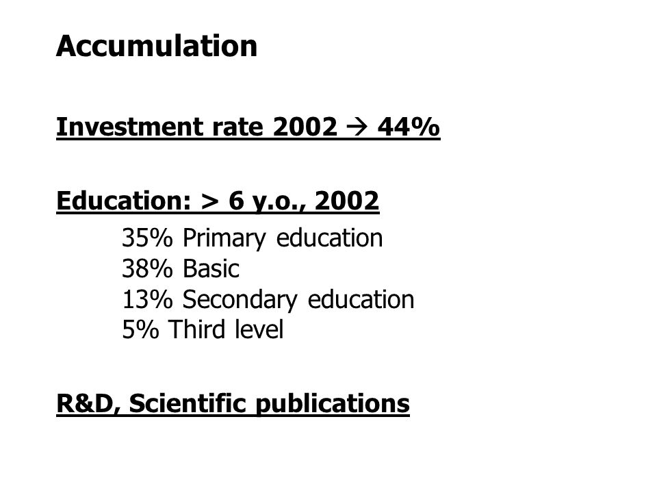 Accumulation Investment rate 2002  44% Education: > 6 y.o., 2002 35% Primary education 38% Basic 13% Secondary education 5% Third level R&D, Scientific publications