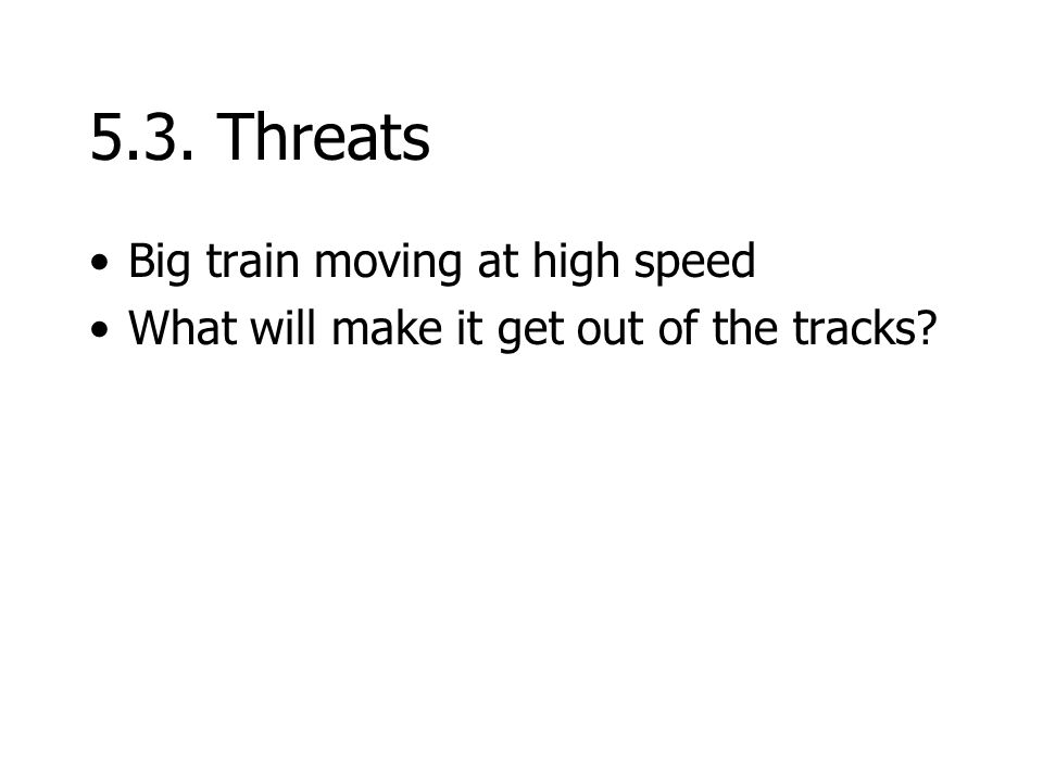5.3. Threats Big train moving at high speed What will make it get out of the tracks?
