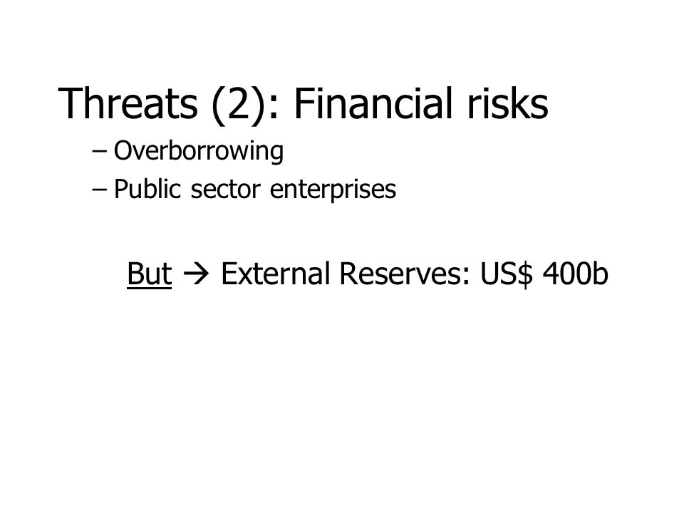 Threats (2): Financial risks –Overborrowing –Public sector enterprises But  External Reserves: US$ 400b
