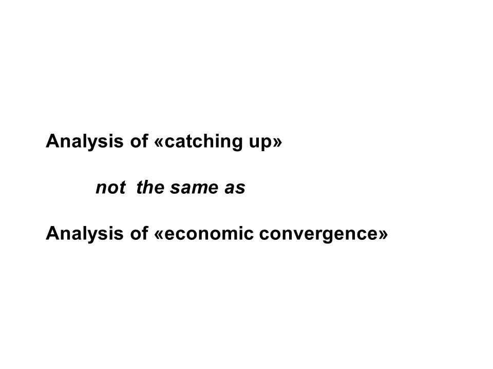 Analysis of «catching up» not the same as Analysis of «economic convergence»