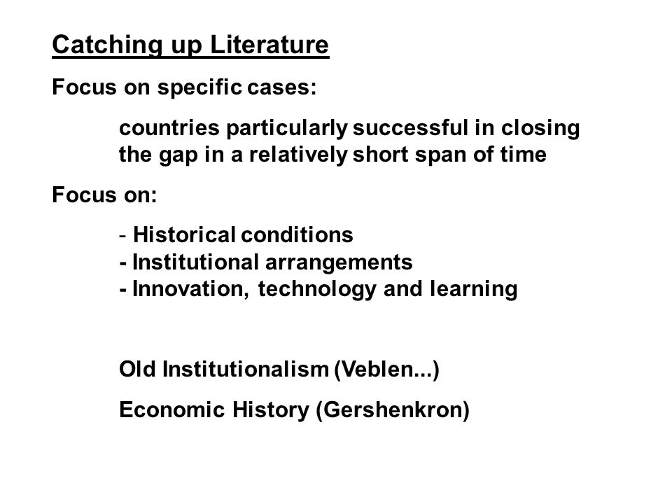 Catching up Literature Focus on specific cases: countries particularly successful in closing the gap in a relatively short span of time Focus on: - Historical conditions - Institutional arrangements - Innovation, technology and learning Old Institutionalism (Veblen...) Economic History (Gershenkron)