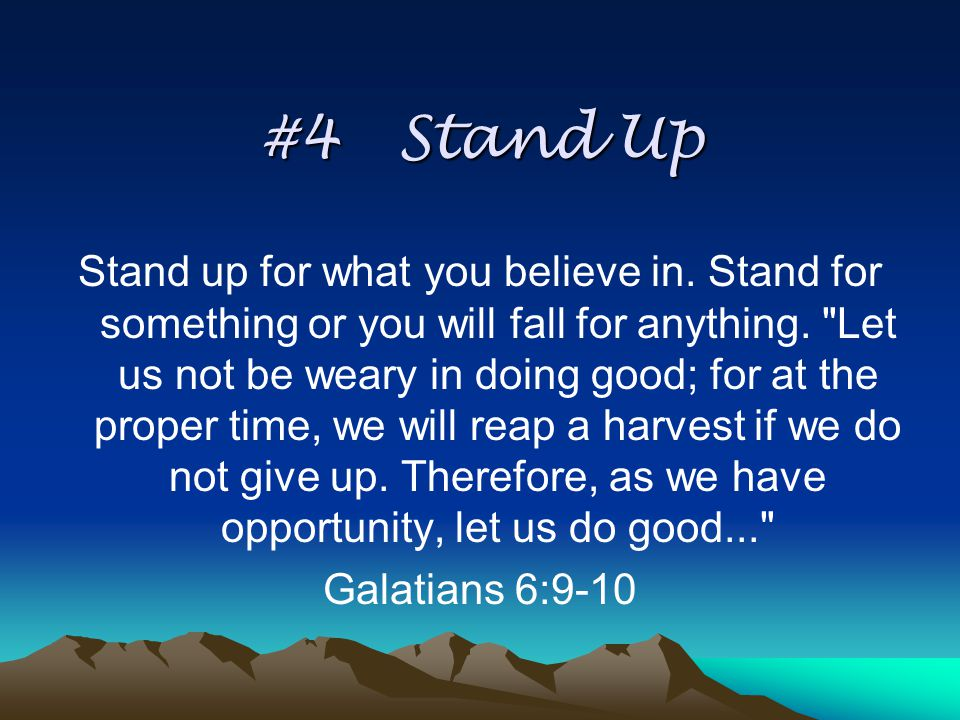 #4 Stand Up Stand up for what you believe in.Stand for something or you will fall for anything.