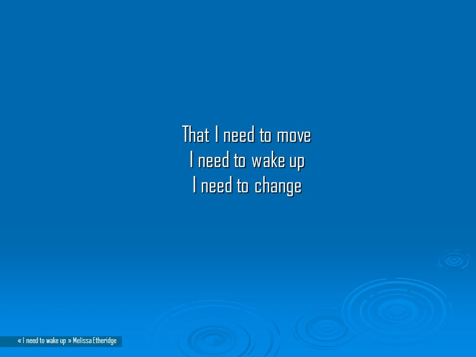 That I need to move I need to wake up I need to change That I need to move I need to wake up I need to change « I need to wake up » Melissa Etheridge