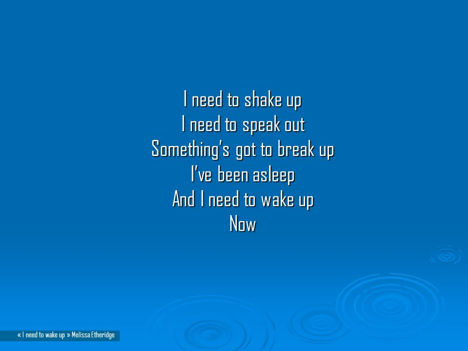 I need to shake up I need to speak out Something's got to break up I've been asleep And I need to wake up Now I need to shake up I need to speak out Something's got to break up I've been asleep And I need to wake up Now « I need to wake up » Melissa Etheridge