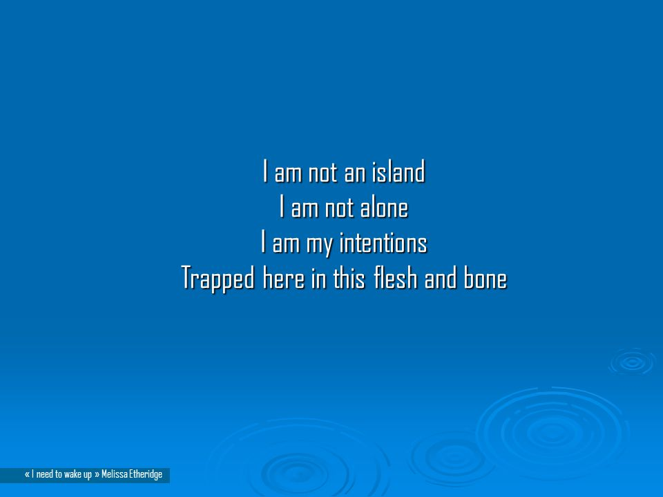 I am not an island I am not alone I am my intentions Trapped here in this flesh and bone I am not an island I am not alone I am my intentions Trapped here in this flesh and bone « I need to wake up » Melissa Etheridge