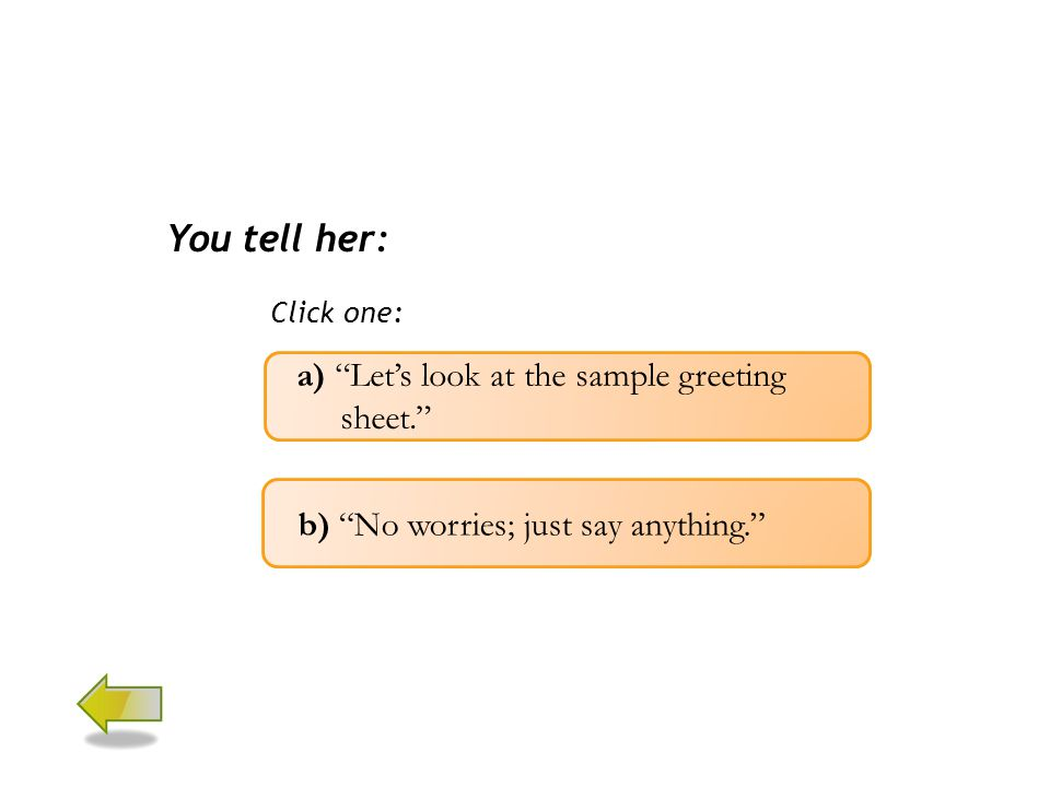 You tell her: Click one: a) Let's look at the sample greeting sheet. b) No worries; just say anything.