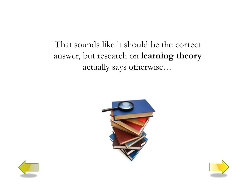 That sounds like it should be the correct answer, but research on learning theory actually says otherwise…