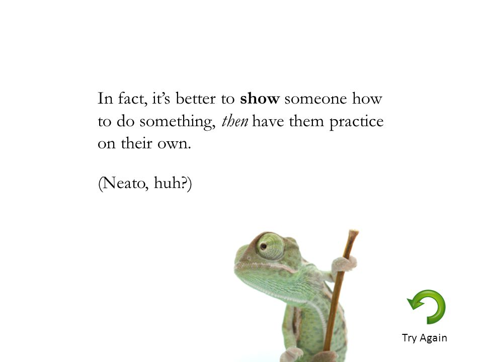 In fact, it's better to show someone how to do something, then have them practice on their own.