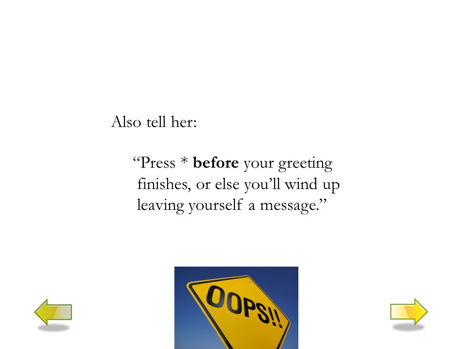 Also tell her: Press * before your greeting finishes, or else you'll wind up leaving yourself a message.