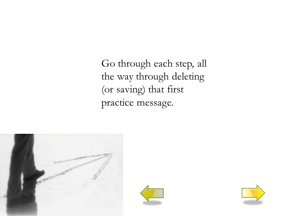 Go through each step, all the way through deleting (or saving) that first practice message.
