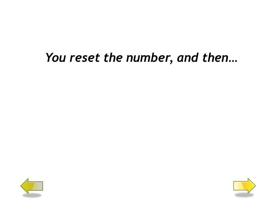 You reset the number, and then…