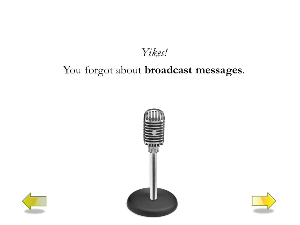 Yikes! You forgot about broadcast messages.