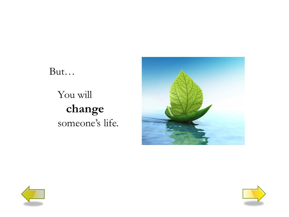 But… You will change someone's life.