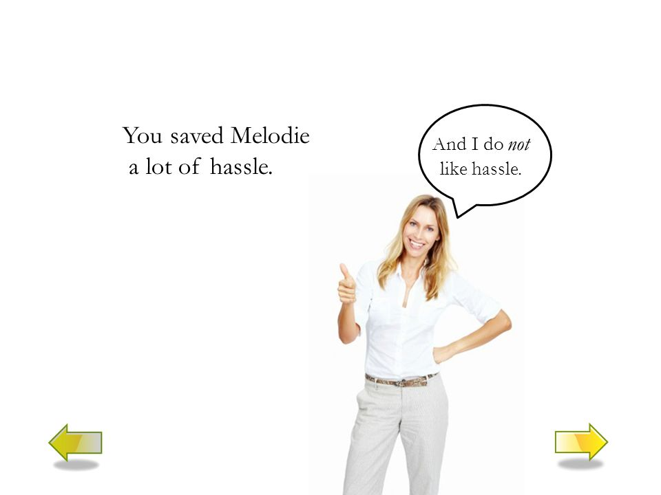 You saved Melodie a lot of hassle. And I do not like hassle.