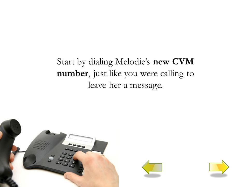 Start by dialing Melodie's new CVM number, just like you were calling to leave her a message.