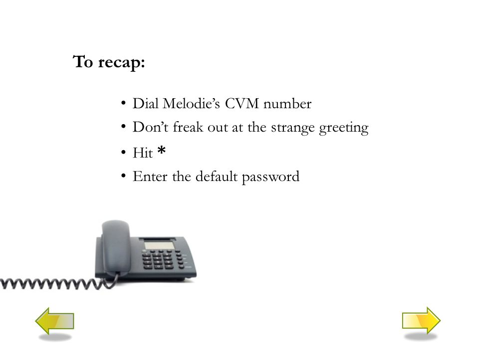 To recap: Dial Melodie's CVM number Don't freak out at the strange greeting Hit * Enter the default password